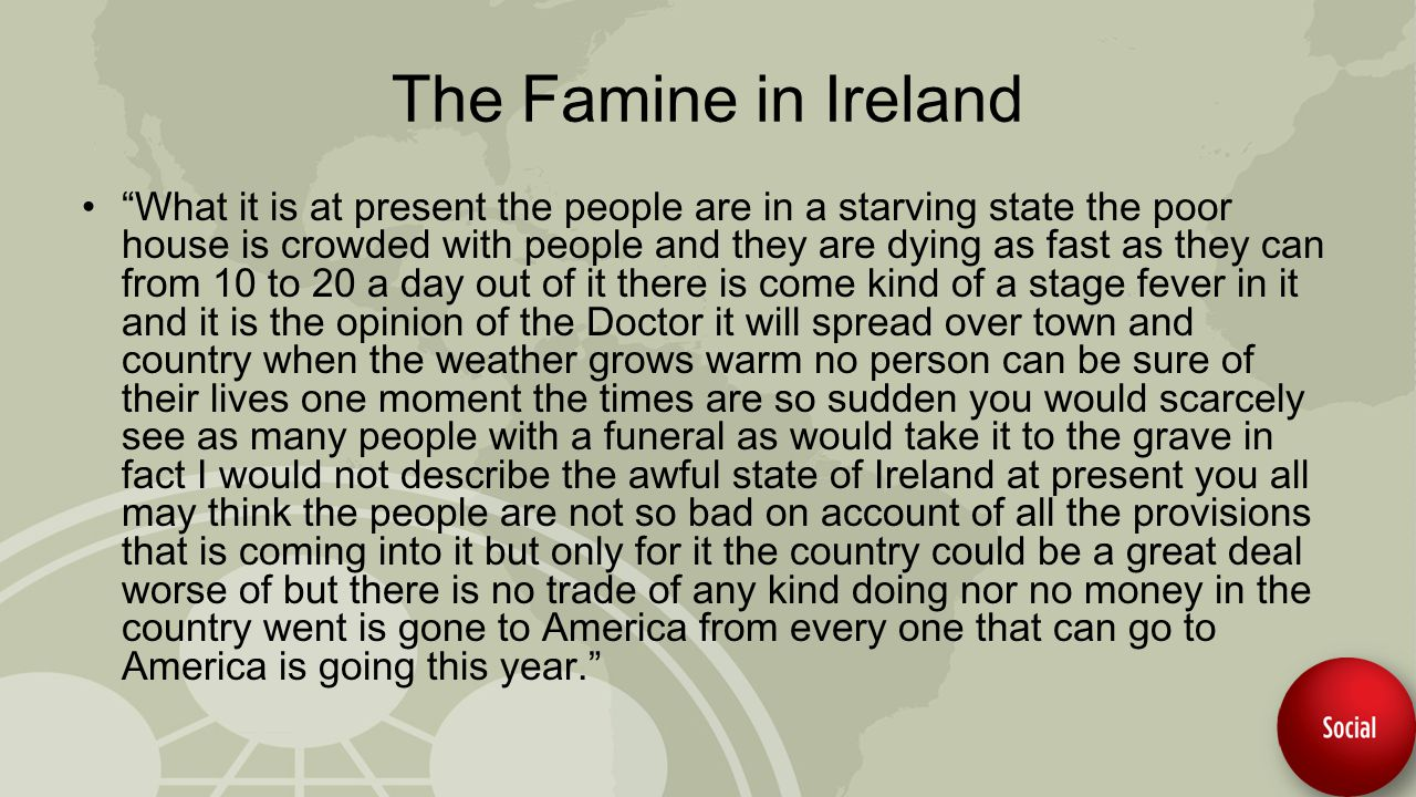 The Famine in Ireland What it is at present the people are in a starving state the poor house is crowded with people and they are dying as fast as they can from 10 to 20 a day out of it there is come kind of a stage fever in it and it is the opinion of the Doctor it will spread over town and country when the weather grows warm no person can be sure of their lives one moment the times are so sudden you would scarcely see as many people with a funeral as would take it to the grave in fact I would not describe the awful state of Ireland at present you all may think the people are not so bad on account of all the provisions that is coming into it but only for it the country could be a great deal worse of but there is no trade of any kind doing nor no money in the country went is gone to America from every one that can go to America is going this year.