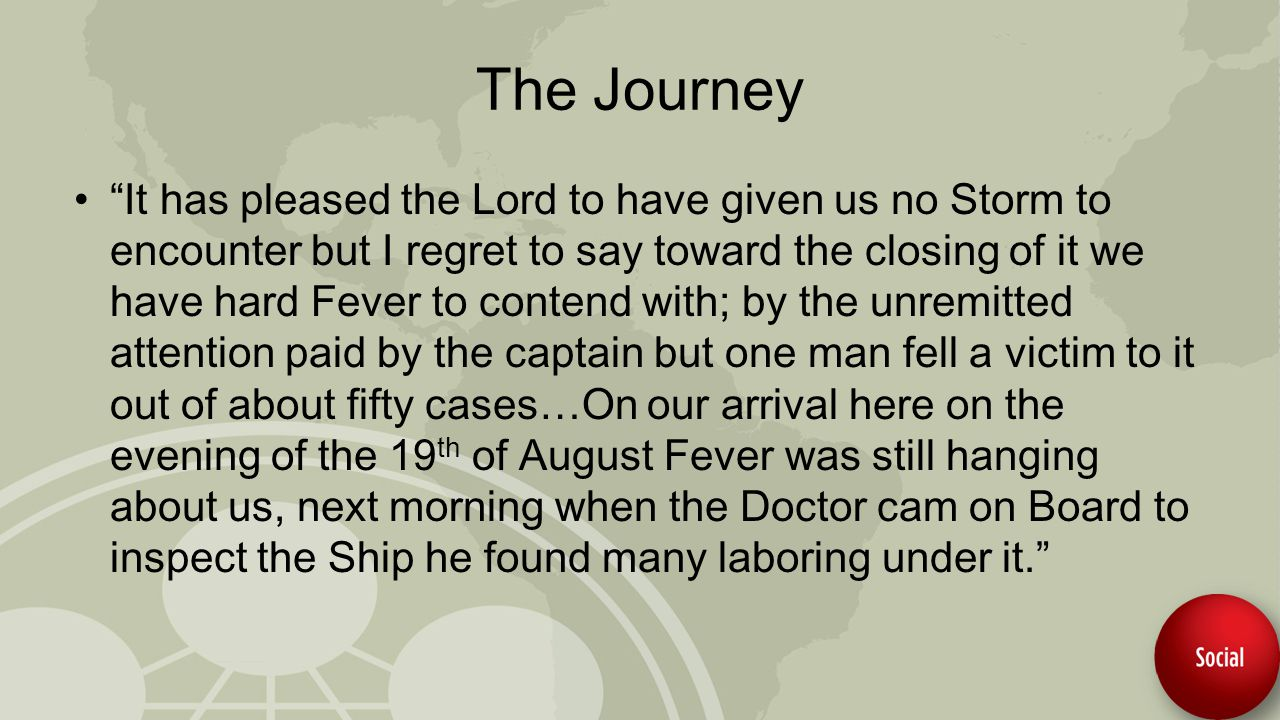 The Journey It has pleased the Lord to have given us no Storm to encounter but I regret to say toward the closing of it we have hard Fever to contend with; by the unremitted attention paid by the captain but one man fell a victim to it out of about fifty cases…On our arrival here on the evening of the 19 th of August Fever was still hanging about us, next morning when the Doctor cam on Board to inspect the Ship he found many laboring under it.