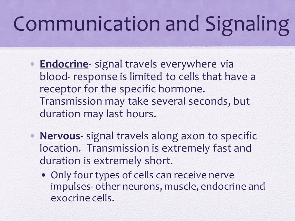 Communication and Signaling Endocrine- signal travels everywhere via blood- response is limited to cells that have a receptor for the specific hormone.