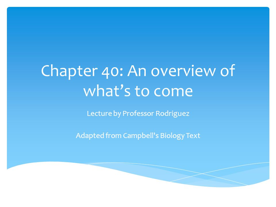 Chapter 40: An overview of what's to come Lecture by Professor Rodriguez Adapted from Campbell's Biology Text