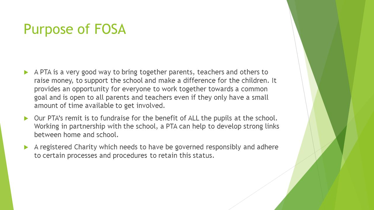 Purpose of FOSA  A PTA is a very good way to bring together parents, teachers and others to raise money, to support the school and make a difference for the children.