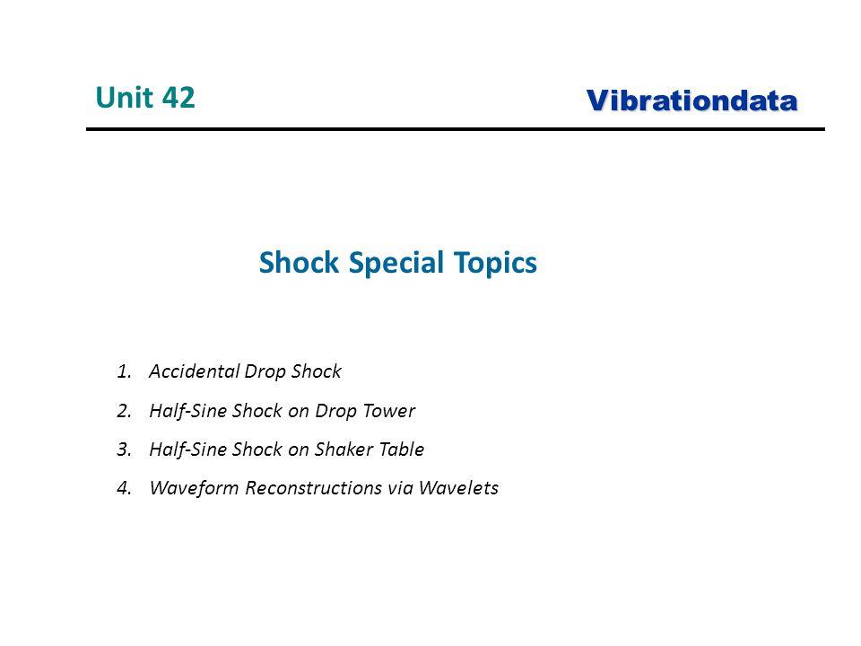 Shock Special Topics Unit 42 Vibrationdata 1.Accidental Drop Shock 2.Half-Sine Shock on Drop Tower 3.Half-Sine Shock on Shaker Table 4.Waveform Reconstructions via Wavelets