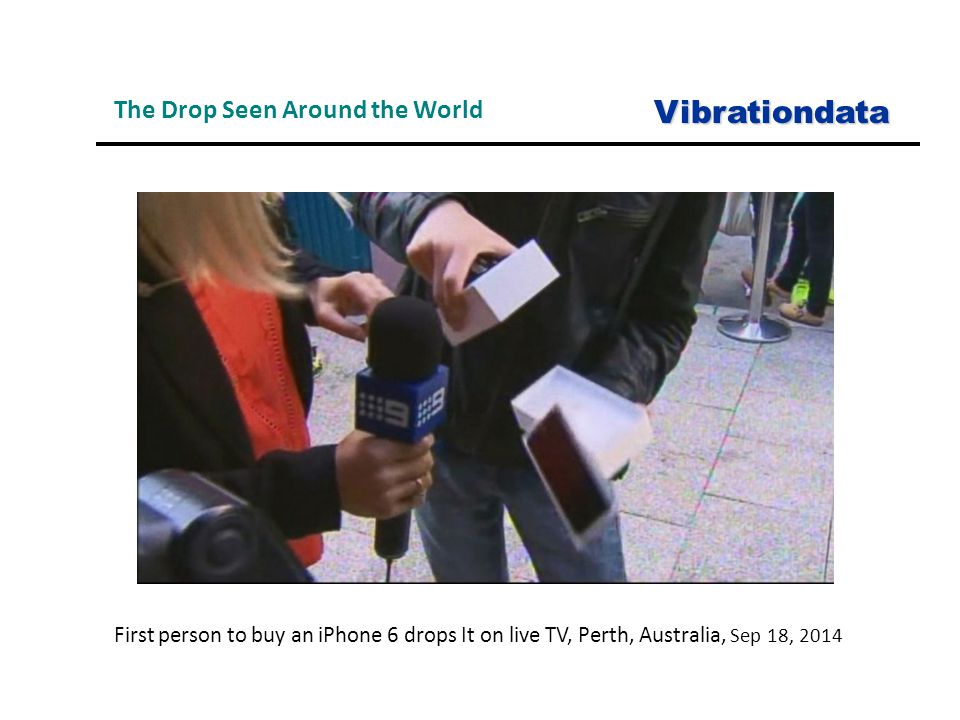 The Drop Seen Around the WorldVibrationdata First person to buy an iPhone 6 drops It on live TV, Perth, Australia, Sep 18, 2014