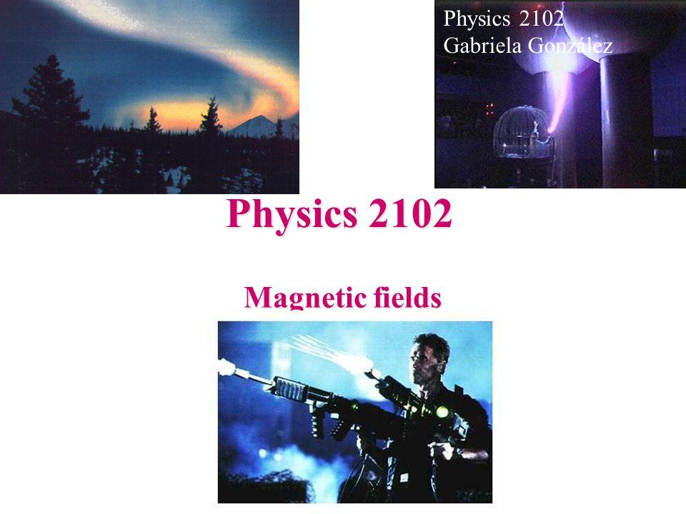 Physics 2102 Magnetic fields Physics 2102 Gabriela González