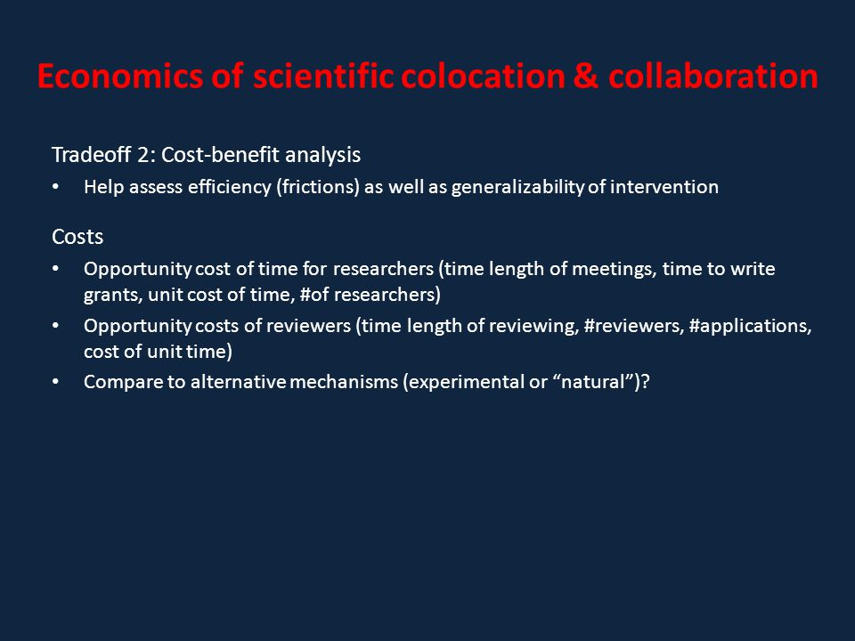 Economics of scientific colocation & collaboration Tradeoff 2: Cost-benefit analysis Help assess efficiency (frictions) as well as generalizability of intervention Costs Opportunity cost of time for researchers (time length of meetings, time to write grants, unit cost of time, #of researchers) Opportunity costs of reviewers (time length of reviewing, #reviewers, #applications, cost of unit time) Compare to alternative mechanisms (experimental or natural )?