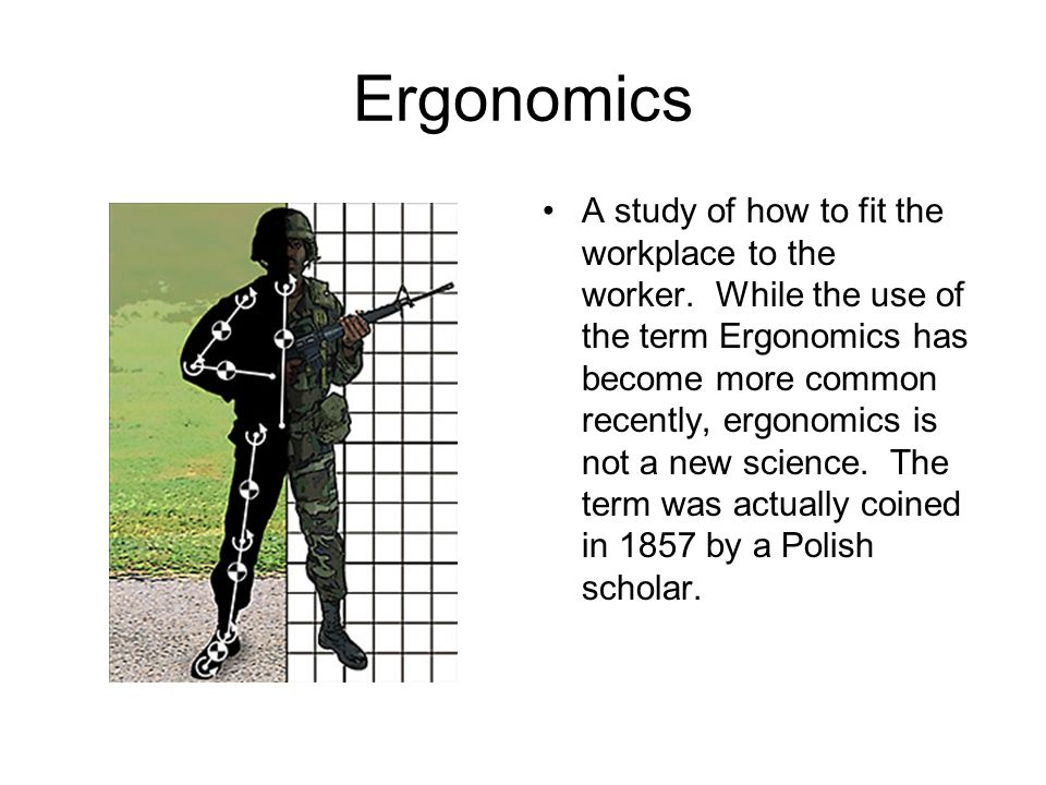 Ergonomics A study of how to fit the workplace to the worker.