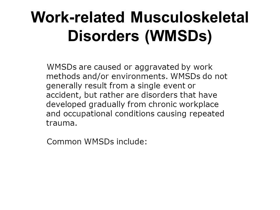 WMSDs are caused or aggravated by work methods and/or environments.