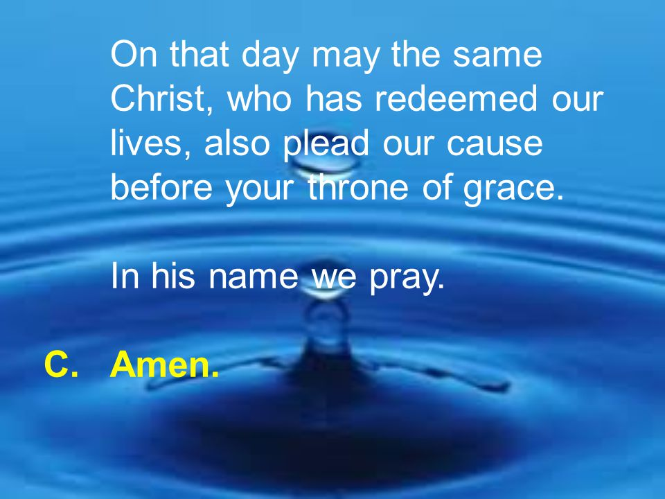 On that day may the same Christ, who has redeemed our lives, also plead our cause before your throne of grace. In his name we pray. C. Amen.