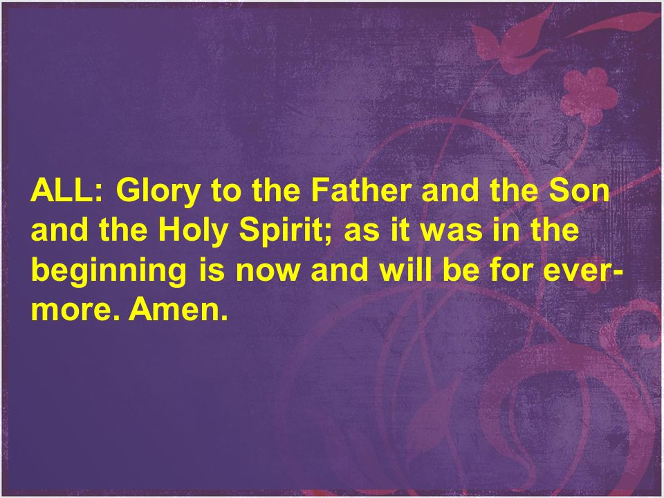 ALL: Glory to the Father and the Son and the Holy Spirit; as it was in the beginning is now and will be for ever- more. Amen.