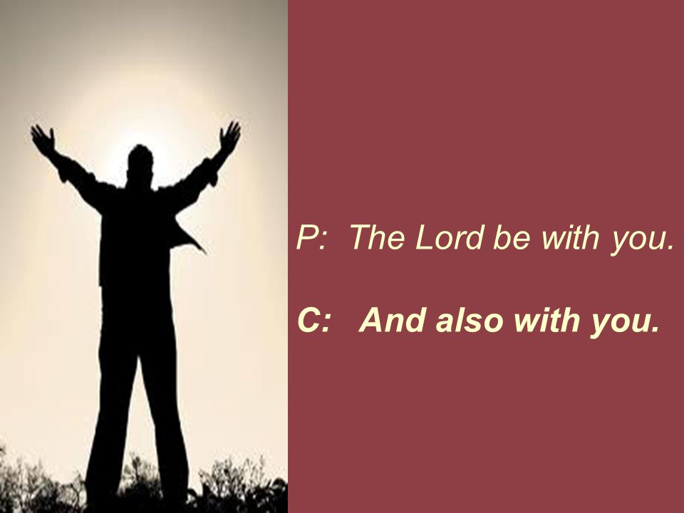 P: The Lord be with you. C: And also with you.