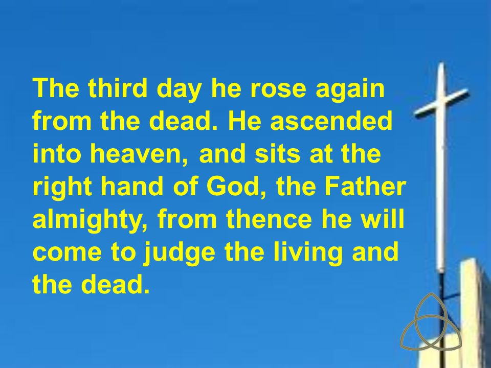 The third day he rose again from the dead. He ascended into heaven, and sits at the right hand of God, the Father almighty, from thence he will come t