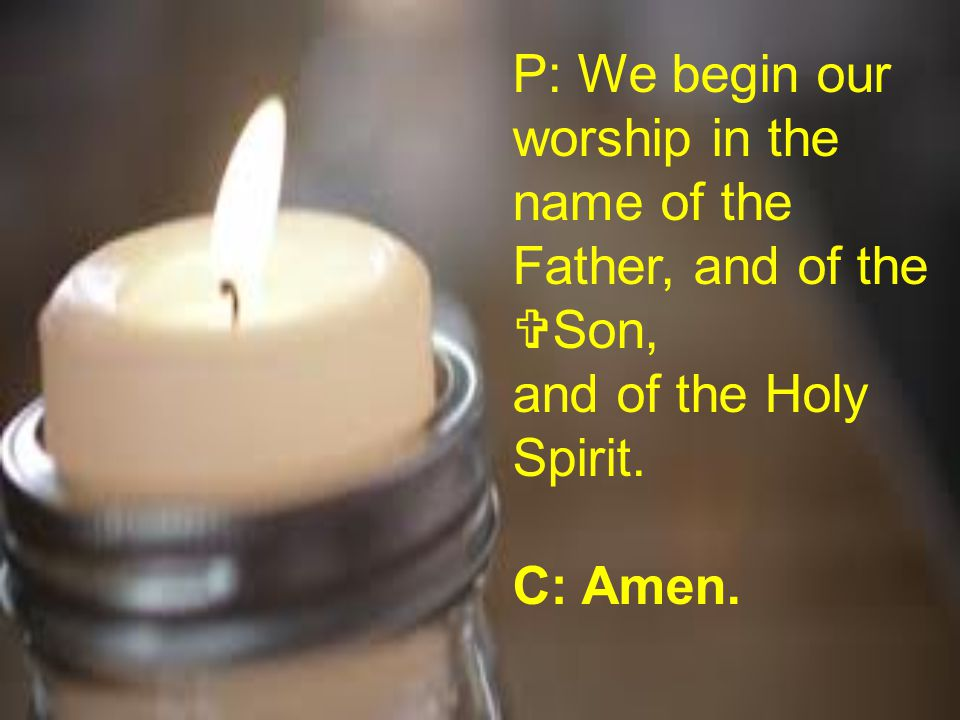 P: We begin our worship in the name of the Father, and of the  Son, and of the Holy Spirit. C: Amen.