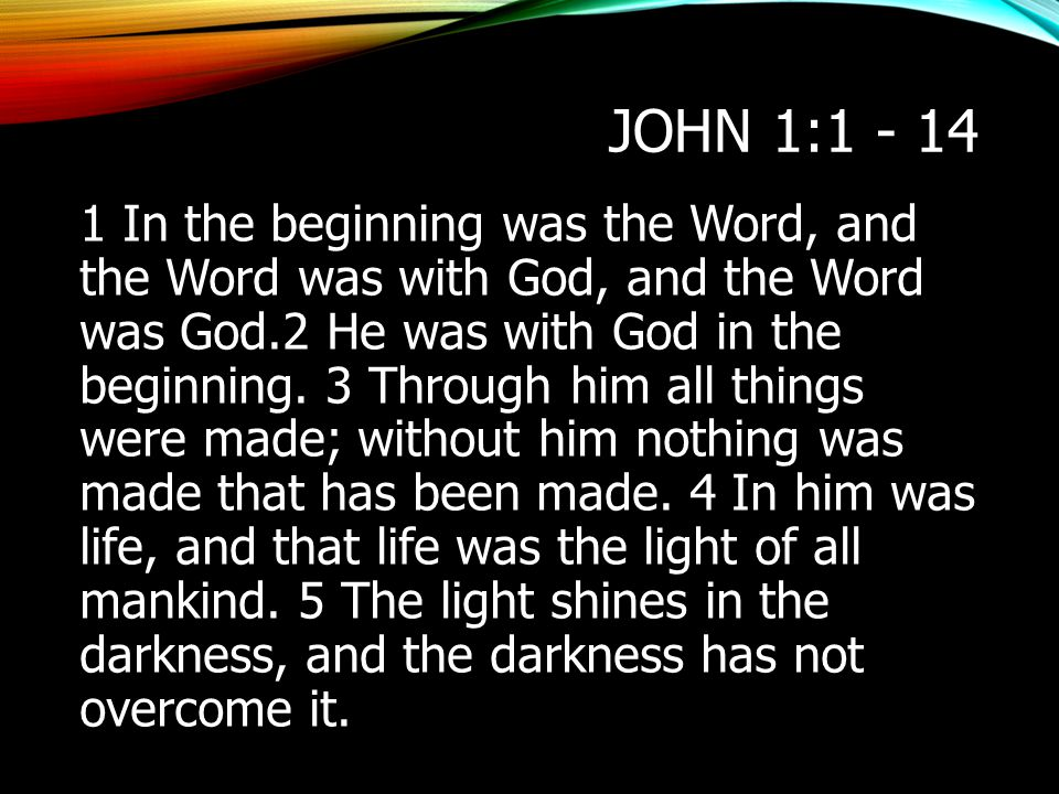 JOHN 1:1 - 14 1 In the beginning was the Word, and the Word was with God, and the Word was God.2 He was with God in the beginning. 3 Through him all t