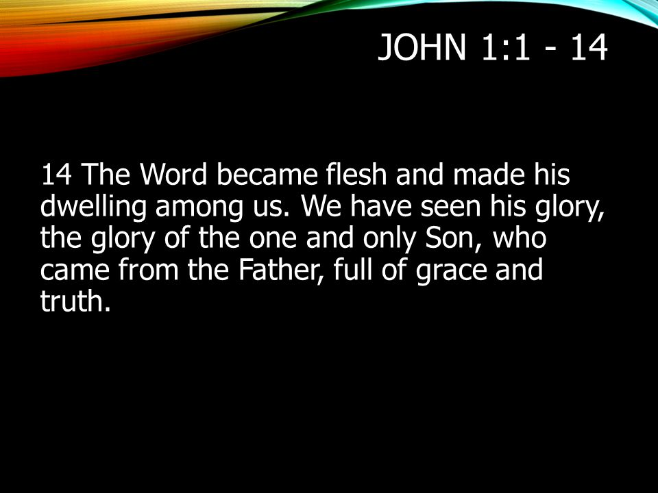 JOHN 1:1 - 14 14 The Word became flesh and made his dwelling among us. We have seen his glory, the glory of the one and only Son, who came from the Fa