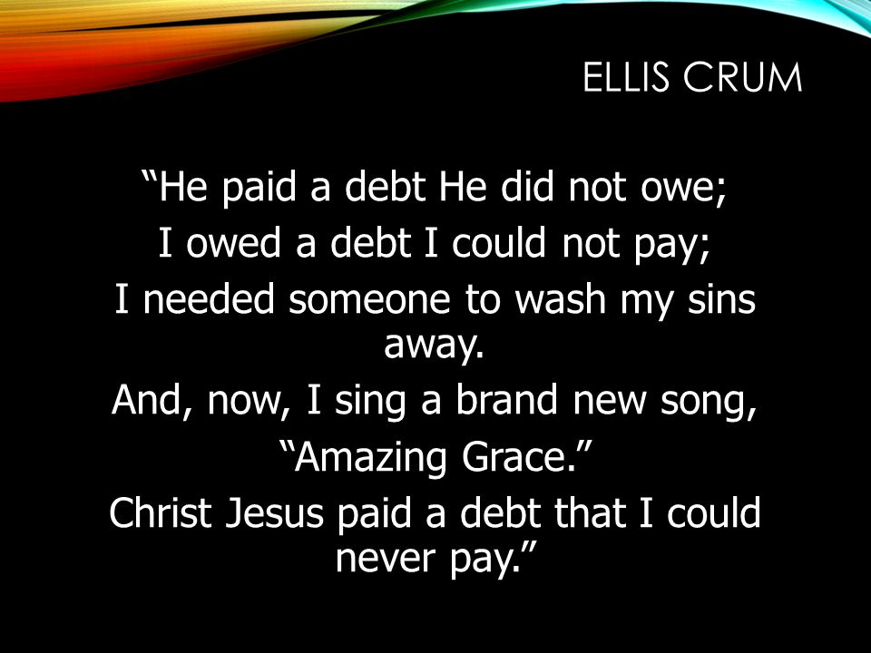 """ELLIS CRUM """"He paid a debt He did not owe; I owed a debt I could not pay; I needed someone to wash my sins away. And, now, I sing a brand new song, """"A"""