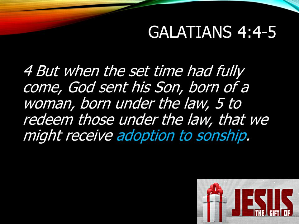GALATIANS 4:4-5 4 But when the set time had fully come, God sent his Son, born of a woman, born under the law, 5 to redeem those under the law, that w