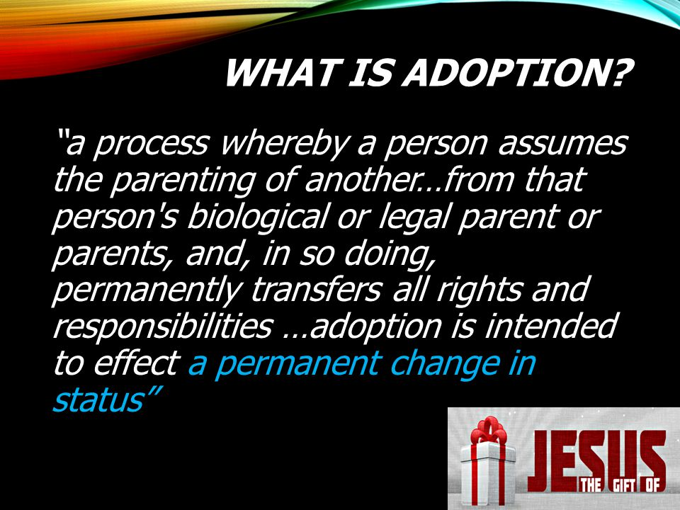 """WHAT IS ADOPTION? """"a process whereby a person assumes the parenting of another…from that person's biological or legal parent or parents, and, in so do"""