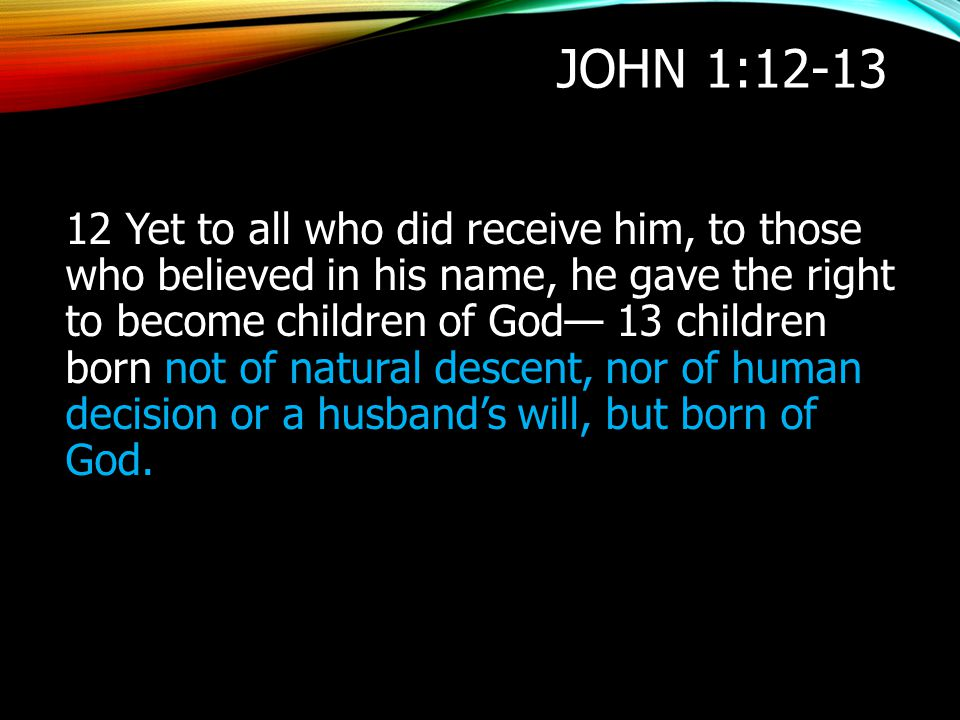 JOHN 1:12-13 12 Yet to all who did receive him, to those who believed in his name, he gave the right to become children of God— 13 children born not o