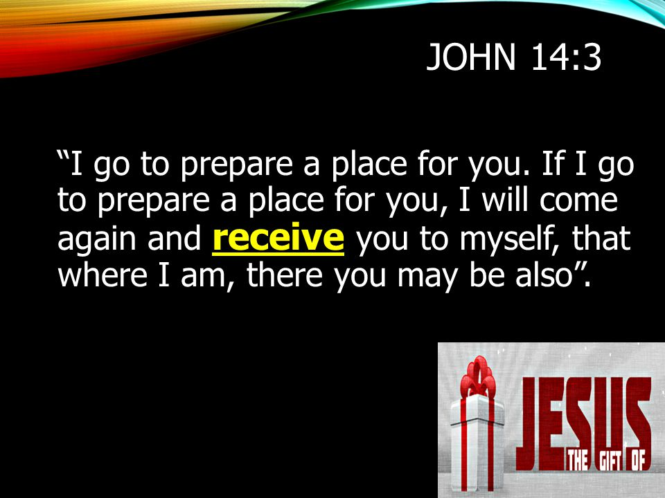 """JOHN 14:3 """"I go to prepare a place for you. If I go to prepare a place for you, I will come again and receive you to myself, that where I am, there yo"""