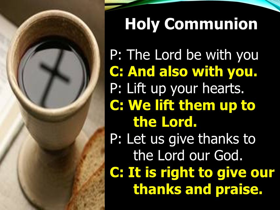 P: The Lord be with you C: And also with you. P: Lift up your hearts. C: We lift them up to the Lord. P: Let us give thanks to the Lord our God. C: It