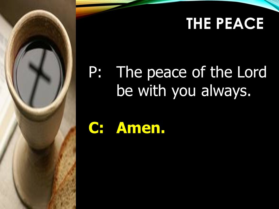 P:The peace of the Lord be with you always. C:Amen. THE PEACE