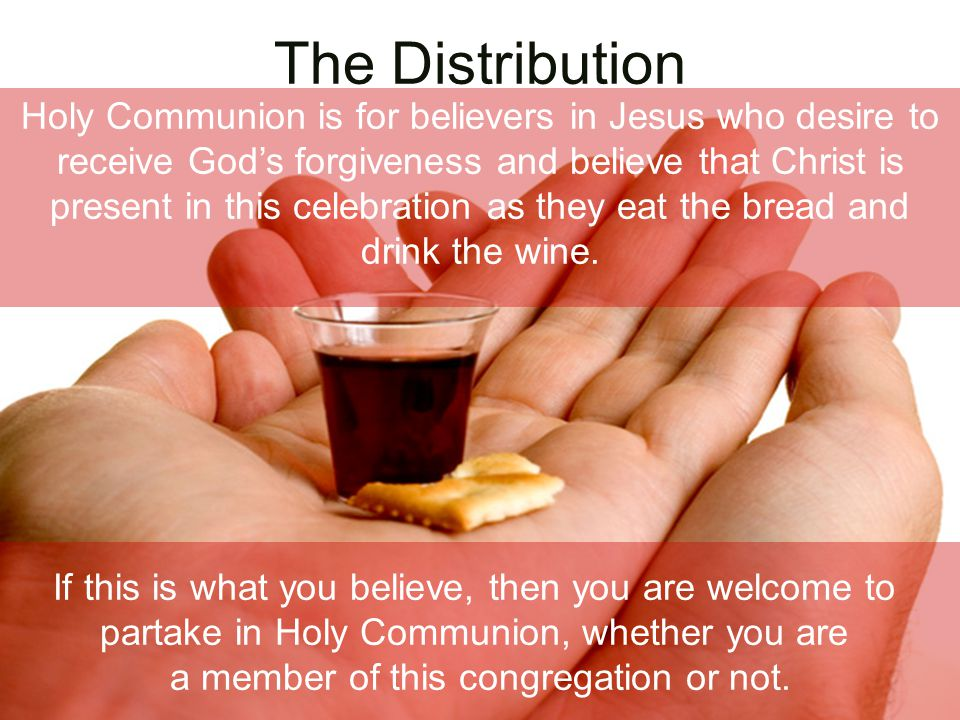 The Distribution If this is what you believe, then you are welcome to partake in Holy Communion, whether you are a member of this congregation or not.