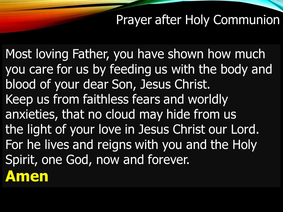 Prayer after Holy Communion Most loving Father, you have shown how much you care for us by feeding us with the body and blood of your dear Son, Jesus