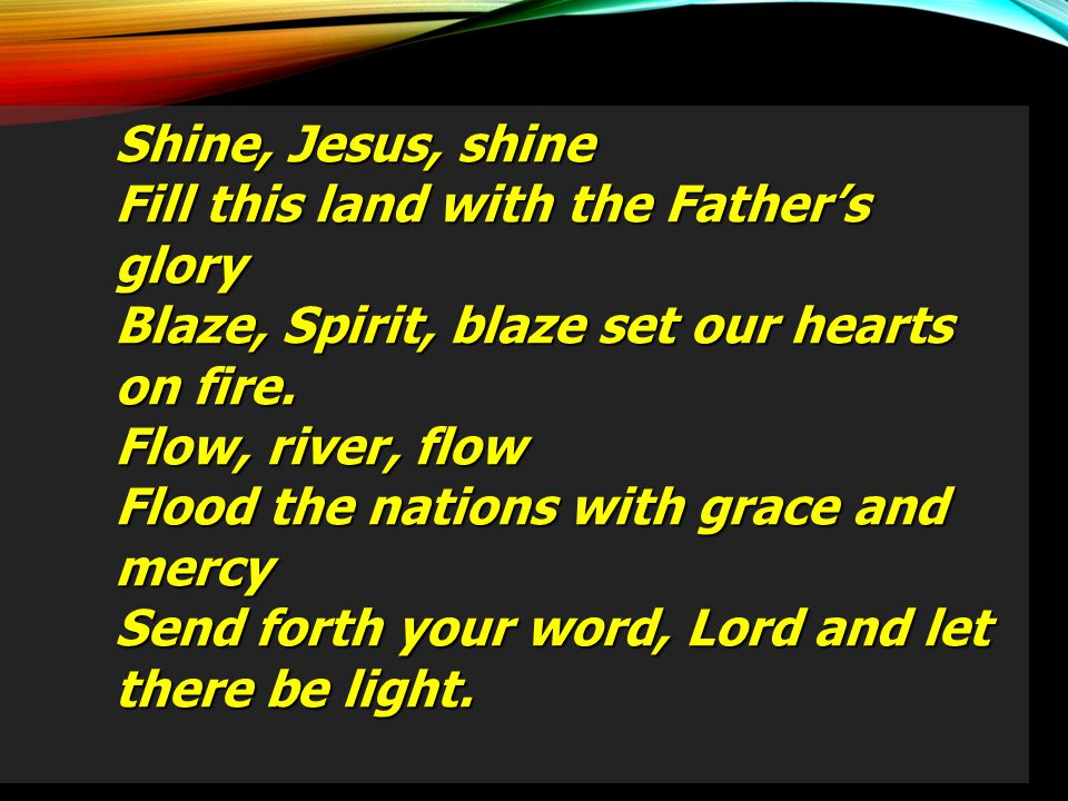Shine, Jesus, shine Fill this land with the Father's glory Blaze, Spirit, blaze set our hearts on fire. Flow, river, flow Flood the nations with grace