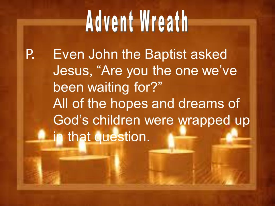 """P. Even John the Baptist asked Jesus, """"Are you the one we've been waiting for?"""" All of the hopes and dreams of God's children were wrapped up in that"""