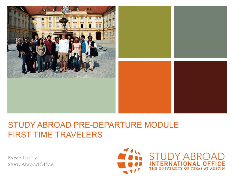 + The First-Time Traveler You've signed up for a study abroad program, and you're getting ready to go… but you've never been abroad before.
