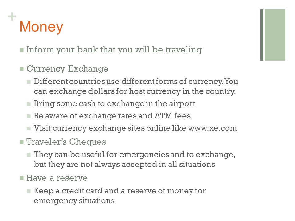 + Money Inform your bank that you will be traveling Currency Exchange Different countries use different forms of currency.