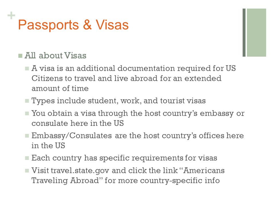 + Passports & Visas All about Visas A visa is an additional documentation required for US Citizens to travel and live abroad for an extended amount of time Types include student, work, and tourist visas You obtain a visa through the host country's embassy or consulate here in the US Embassy/Consulates are the host country's offices here in the US Each country has specific requirements for visas Visit travel.state.gov and click the link Americans Traveling Abroad for more country-specific info