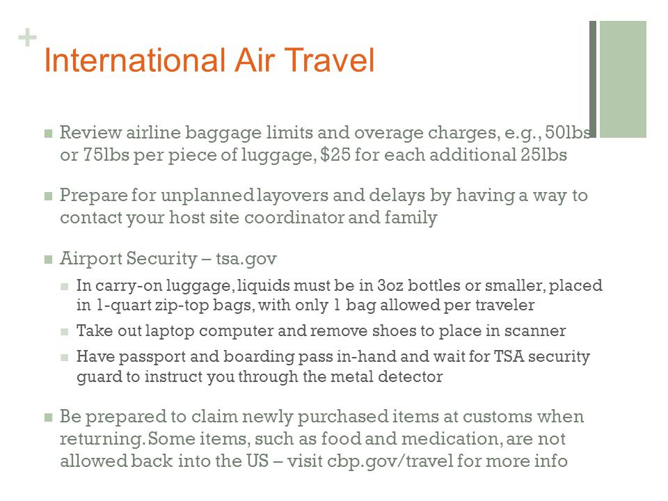 + International Air Travel Review airline baggage limits and overage charges, e.g., 50lbs or 75lbs per piece of luggage, $25 for each additional 25lbs Prepare for unplanned layovers and delays by having a way to contact your host site coordinator and family Airport Security – tsa.gov In carry-on luggage, liquids must be in 3oz bottles or smaller, placed in 1-quart zip-top bags, with only 1 bag allowed per traveler Take out laptop computer and remove shoes to place in scanner Have passport and boarding pass in-hand and wait for TSA security guard to instruct you through the metal detector Be prepared to claim newly purchased items at customs when returning.
