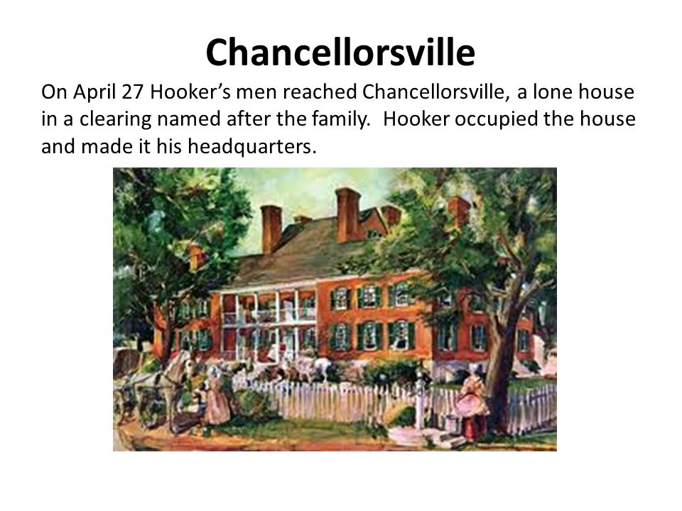 Chancellorsville On April 27 Hooker's men reached Chancellorsville, a lone house in a clearing named after the family.