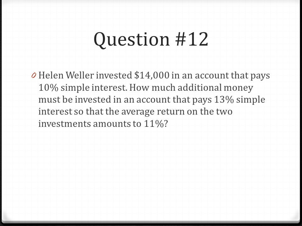 Question #12 0 Helen Weller invested $14,000 in an account that pays 10% simple interest.