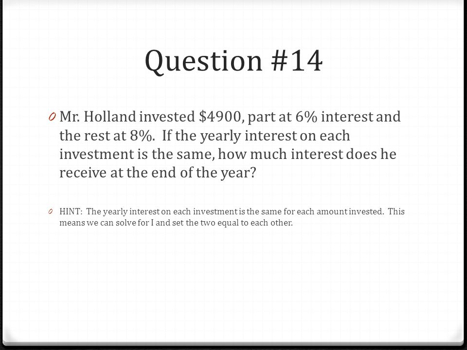 Question #14 0 Mr. Holland invested $4900, part at 6% interest and the rest at 8%.
