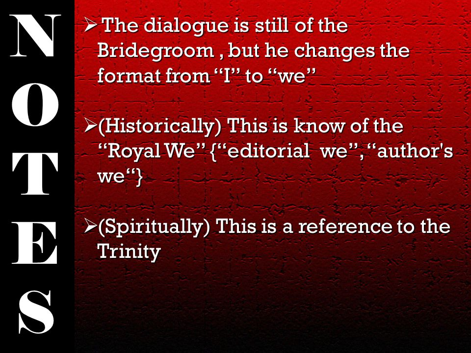  The dialogue is still of the Bridegroom, but he changes the format from I to we  (Historically) This is know of the Royal We { editorial we , author s we }  (Spiritually) This is a reference to the Trinity NOTESNOTES