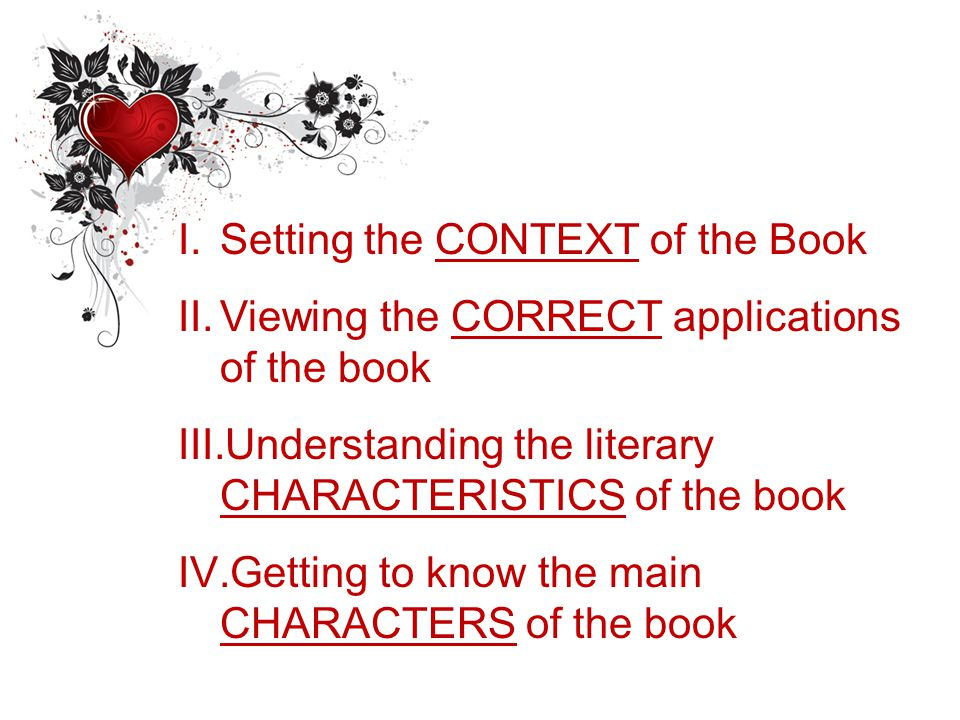 I.Setting the CONTEXT of the Book II.Viewing the CORRECT applications of the book III.Understanding the literary CHARACTERISTICS of the book IV.Getting to know the main CHARACTERS of the book