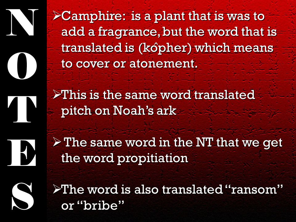  Camphire: is a plant that is was to add a fragrance, but the word that is translated is (ko ̂ pher) which means to cover or atonement.