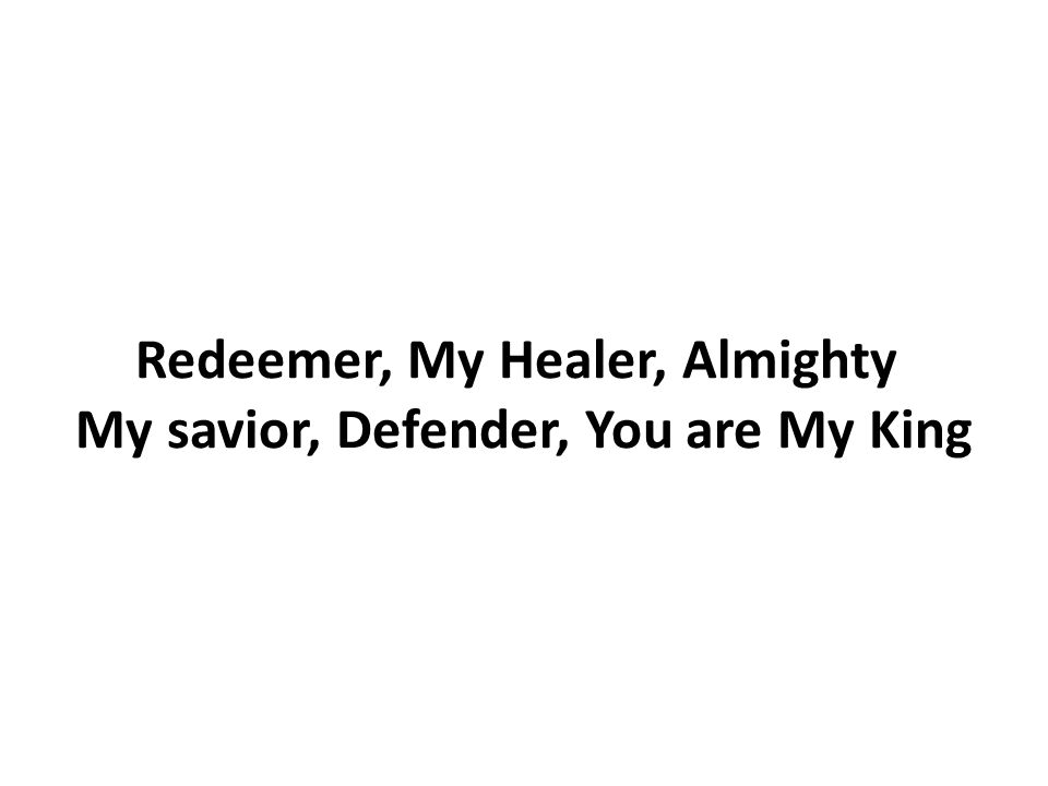 Redeemer, My Healer, Almighty My savior, Defender, You are My King