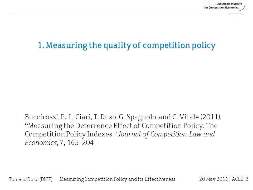 1. Measuring the quality of competition policy Measuring Competition Policy and its Effectiveness 20 May 2011 | ACLE| 3 Buccirossi, P., L. Ciari, T. D