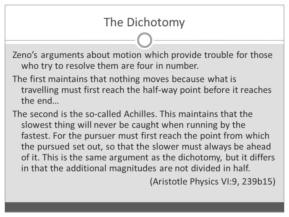 The Dichotomy Zeno's arguments about motion which provide trouble for those who try to resolve them are four in number.