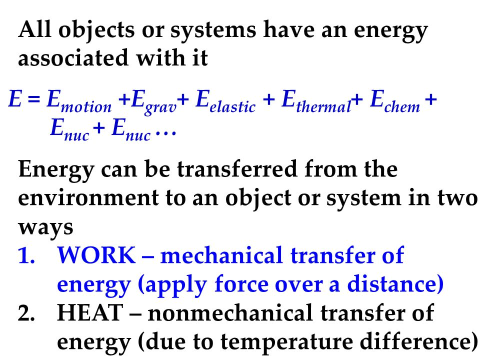 All objects or systems have an energy associated with it E = E motion +E grav +  E elastic +  E thermal + E chem + E nuc + E nuc … Energy can be transferred from the environment to an object or system in two ways 1.WORK – mechanical transfer of energy (apply force over a distance) 2.HEAT – nonmechanical transfer of energy (due to temperature difference)