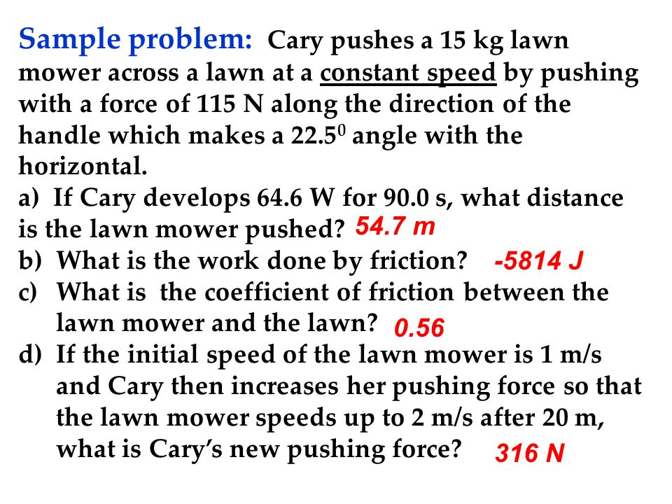 Sample problem: Cary pushes a 15 kg lawn mower across a lawn at a constant speed by pushing with a force of 115 N along the direction of the handle which makes a 22.5 0 angle with the horizontal.