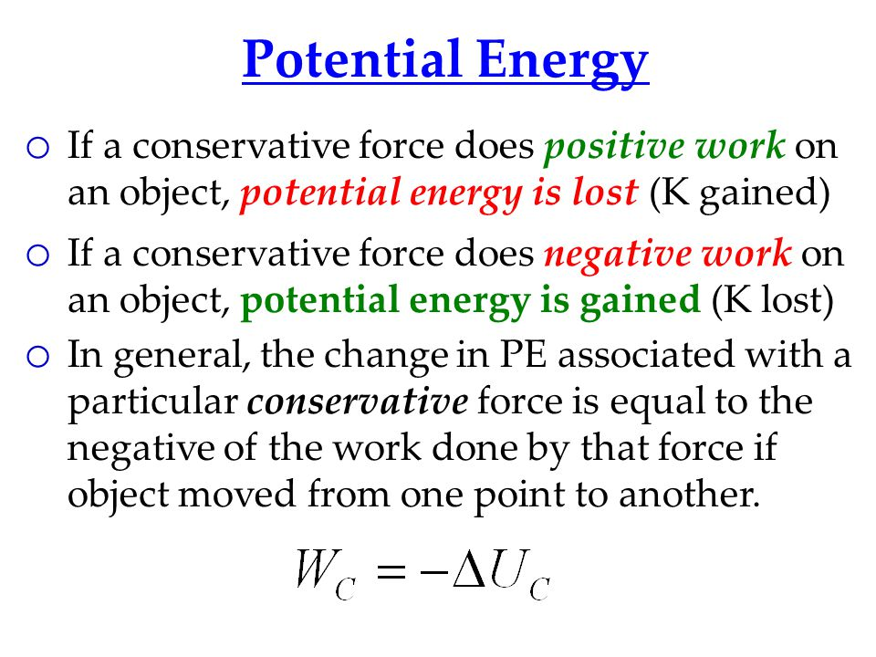 Potential Energy o If a conservative force does positive work on an object, potential energy is lost (K gained) o If a conservative force does negative work on an object, potential energy is gained (K lost) o In general, the change in PE associated with a particular conservative force is equal to the negative of the work done by that force if object moved from one point to another.