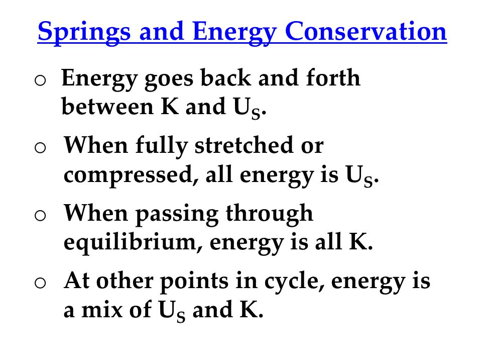 Springs and Energy Conservation o Energy goes back and forth between K and U S.