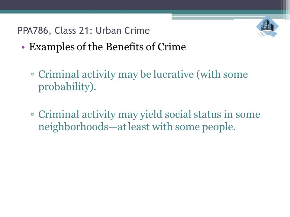 PPA786, Class 21: Urban Crime Examples of the Benefits of Crime ▫Criminal activity may be lucrative (with some probability). ▫Criminal activity may yi