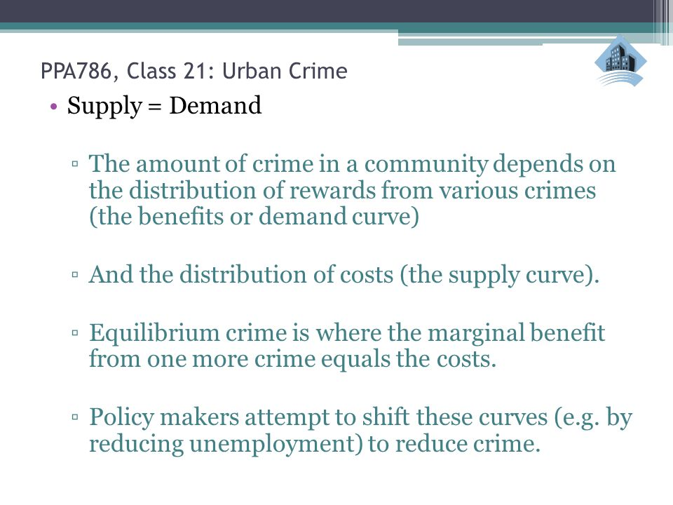 PPA786, Class 21: Urban Crime Supply = Demand ▫The amount of crime in a community depends on the distribution of rewards from various crimes (the bene