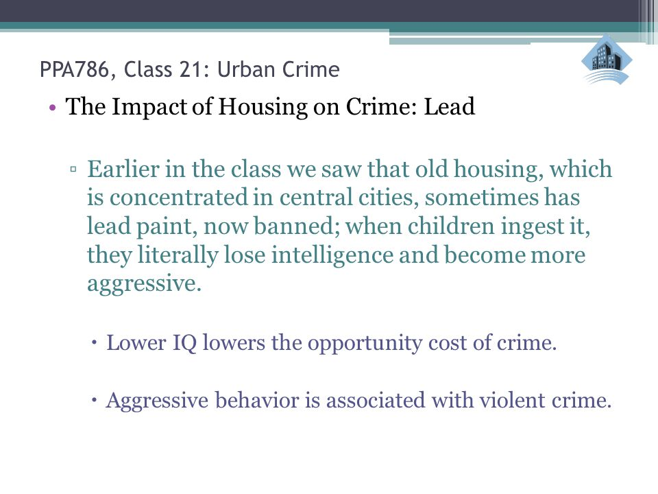 PPA786, Class 21: Urban Crime The Impact of Housing on Crime: Lead ▫Earlier in the class we saw that old housing, which is concentrated in central cities, sometimes has lead paint, now banned; when children ingest it, they literally lose intelligence and become more aggressive.
