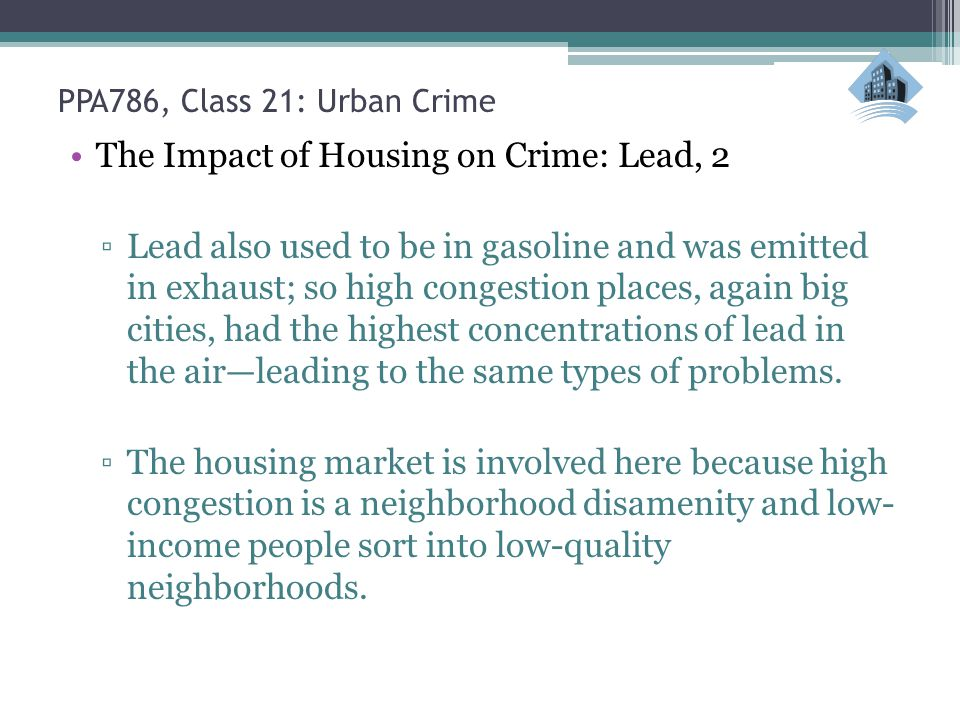 PPA786, Class 21: Urban Crime The Impact of Housing on Crime: Lead, 2 ▫Lead also used to be in gasoline and was emitted in exhaust; so high congestion places, again big cities, had the highest concentrations of lead in the air—leading to the same types of problems.